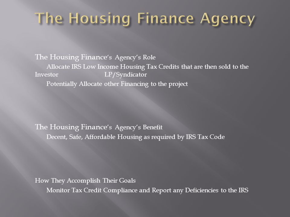 The Housing Finance 's Agency's Role Allocate IRS Low Income Housing Tax Credits that are then sold to the Investor LP/Syndicator Potentially Allocate other Financing to the project The Housing Finance 's Agency's Benefit Decent, Safe, Affordable Housing as required by IRS Tax Code How They Accomplish Their Goals Monitor Tax Credit Compliance and Report any Deficiencies to the IRS