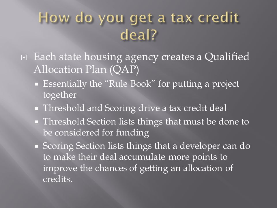  Each state housing agency creates a Qualified Allocation Plan (QAP)  Essentially the Rule Book for putting a project together  Threshold and Scoring drive a tax credit deal  Threshold Section lists things that must be done to be considered for funding  Scoring Section lists things that a developer can do to make their deal accumulate more points to improve the chances of getting an allocation of credits.