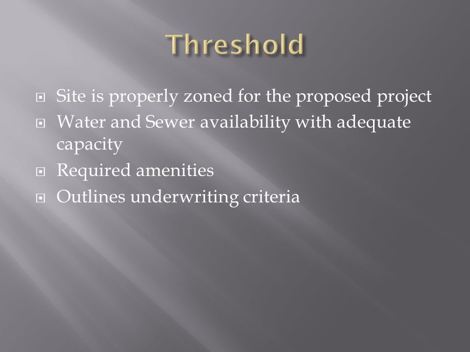  Site is properly zoned for the proposed project  Water and Sewer availability with adequate capacity  Required amenities  Outlines underwriting c