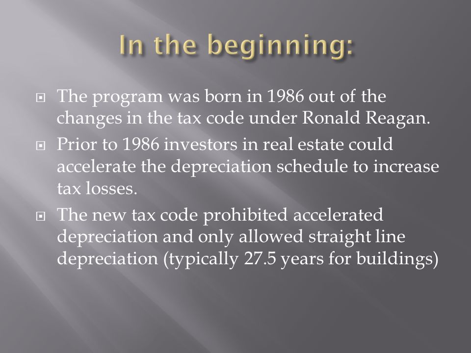  The program was born in 1986 out of the changes in the tax code under Ronald Reagan.  Prior to 1986 investors in real estate could accelerate the d