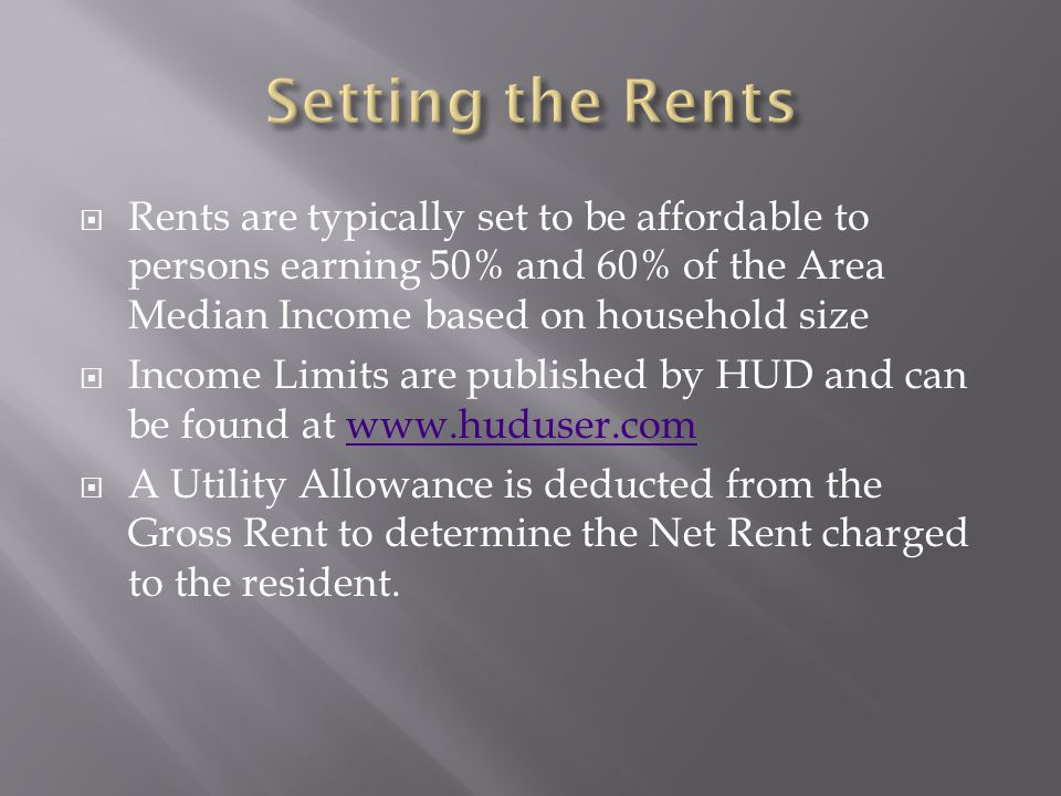  Rents are typically set to be affordable to persons earning 50% and 60% of the Area Median Income based on household size  Income Limits are published by HUD and can be found at www.huduser.comwww.huduser.com  A Utility Allowance is deducted from the Gross Rent to determine the Net Rent charged to the resident.
