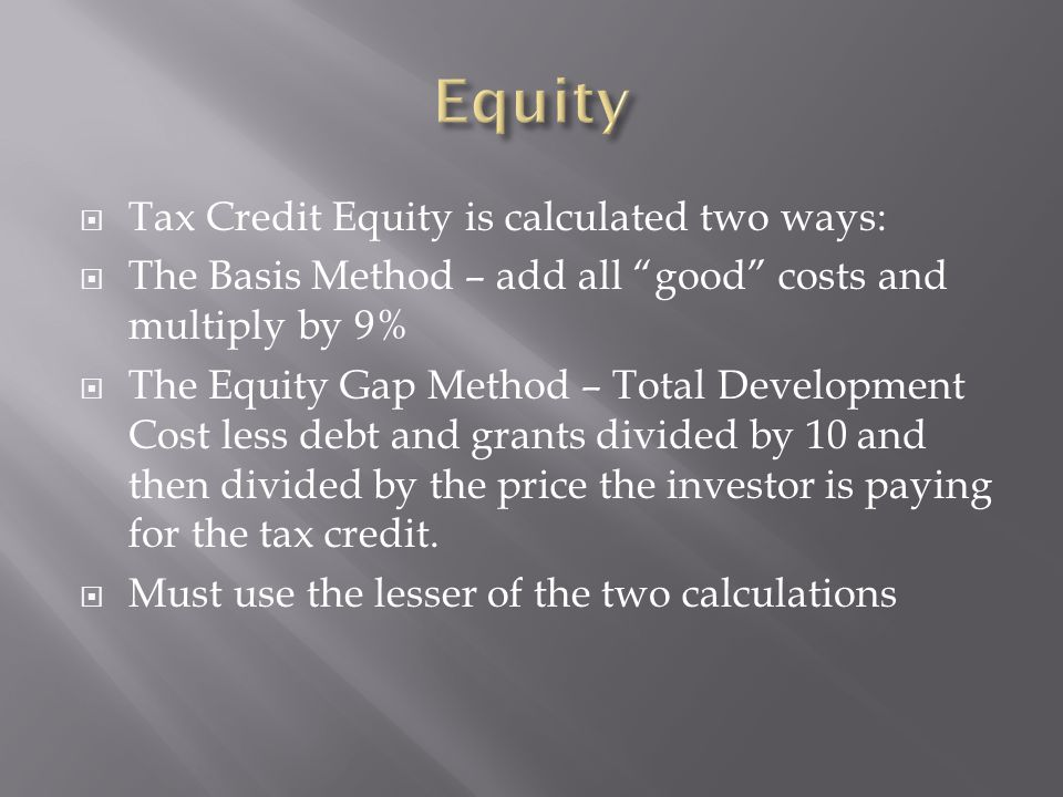  Tax Credit Equity is calculated two ways:  The Basis Method – add all good costs and multiply by 9%  The Equity Gap Method – Total Development Cost less debt and grants divided by 10 and then divided by the price the investor is paying for the tax credit.