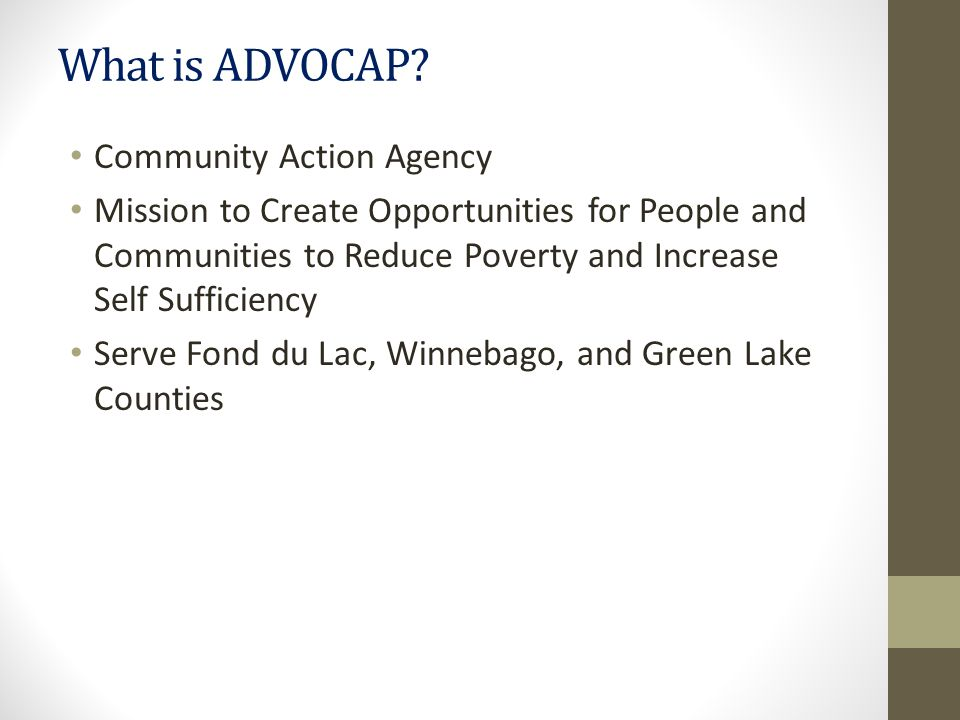 What is ADVOCAP? Community Action Agency Mission to Create Opportunities for People and Communities to Reduce Poverty and Increase Self Sufficiency Se