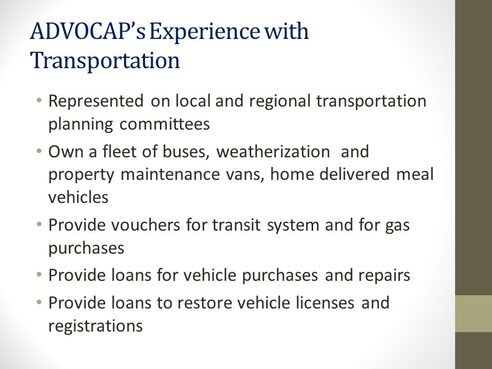 ADVOCAP's Experience with Transportation Represented on local and regional transportation planning committees Own a fleet of buses, weatherization and