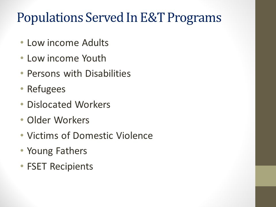 Populations Served In E&T Programs Low income Adults Low income Youth Persons with Disabilities Refugees Dislocated Workers Older Workers Victims of Domestic Violence Young Fathers FSET Recipients