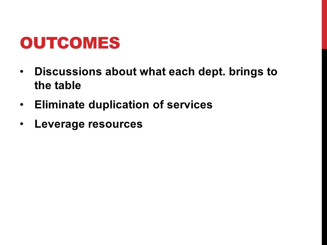 OUTCOMES Discussions about what each dept. brings to the table Eliminate duplication of services Leverage resources