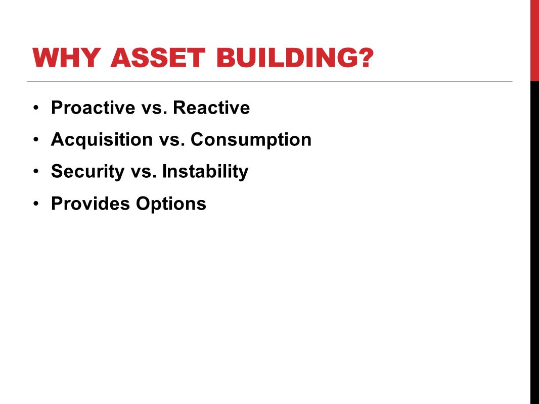 WHY ASSET BUILDING? Proactive vs. Reactive Acquisition vs. Consumption Security vs. Instability Provides Options