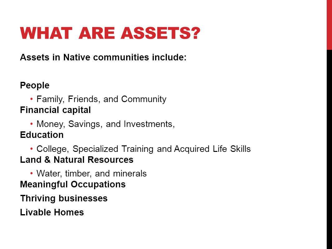 WHAT ARE ASSETS? Assets in Native communities include: People Family, Friends, and Community Financial capital Money, Savings, and Investments, Educat