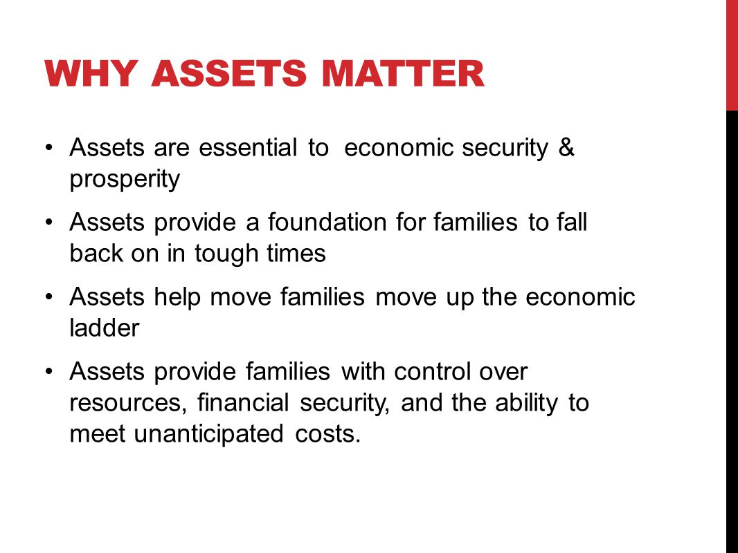 WHY ASSETS MATTER Assets are essential to economic security & prosperity Assets provide a foundation for families to fall back on in tough times Asset