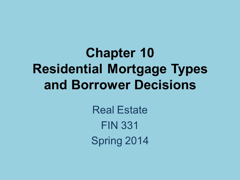 Chapter 10 Residential Mortgage Types and Borrower Decisions Real Estate FIN 331 Spring 2014