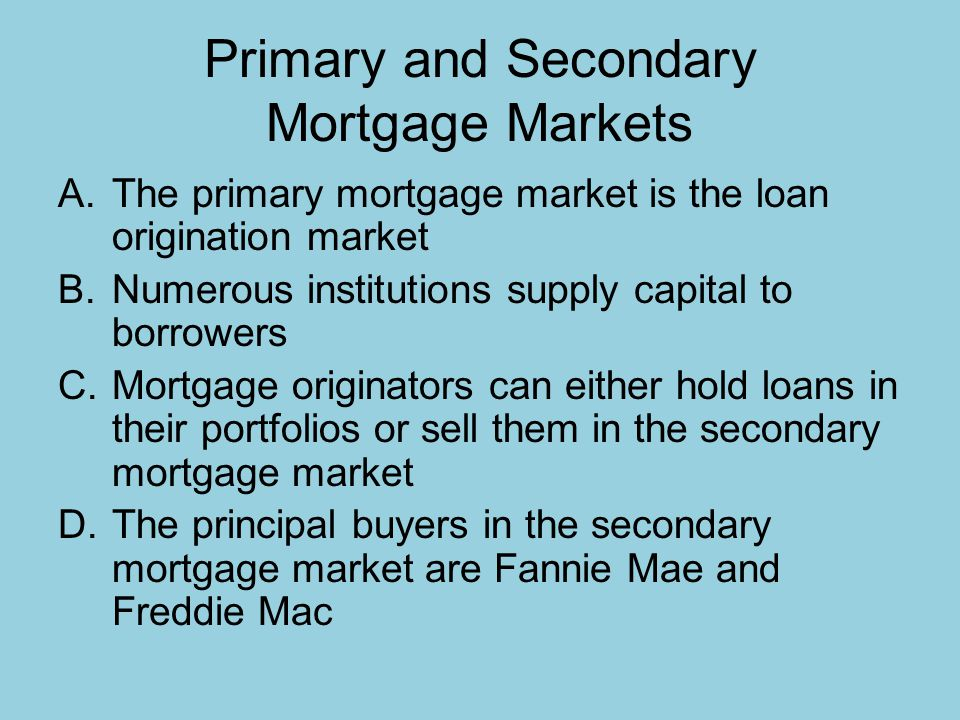 Primary and Secondary Mortgage Markets A.The primary mortgage market is the loan origination market B.Numerous institutions supply capital to borrowers C.Mortgage originators can either hold loans in their portfolios or sell them in the secondary mortgage market D.The principal buyers in the secondary mortgage market are Fannie Mae and Freddie Mac