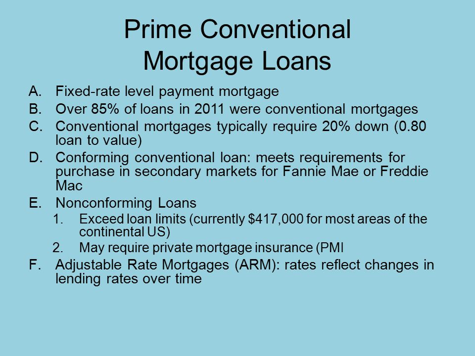 Prime Conventional Mortgage Loans A.Fixed-rate level payment mortgage B.Over 85% of loans in 2011 were conventional mortgages C.Conventional mortgages typically require 20% down (0.80 loan to value) D.Conforming conventional loan: meets requirements for purchase in secondary markets for Fannie Mae or Freddie Mac E.Nonconforming Loans 1.Exceed loan limits (currently $417,000 for most areas of the continental US) 2.May require private mortgage insurance (PMI F.Adjustable Rate Mortgages (ARM): rates reflect changes in lending rates over time