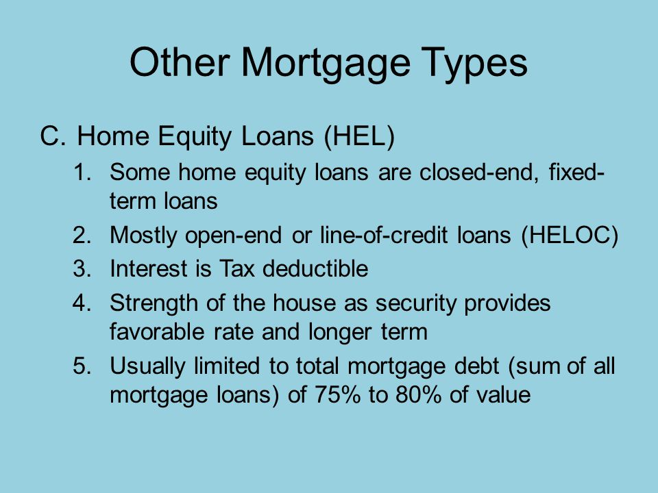 Other Mortgage Types C.Home Equity Loans (HEL) 1.Some home equity loans are closed-end, fixed- term loans 2.Mostly open-end or line-of-credit loans (HELOC) 3.Interest is Tax deductible 4.Strength of the house as security provides favorable rate and longer term 5.Usually limited to total mortgage debt (sum of all mortgage loans) of 75% to 80% of value