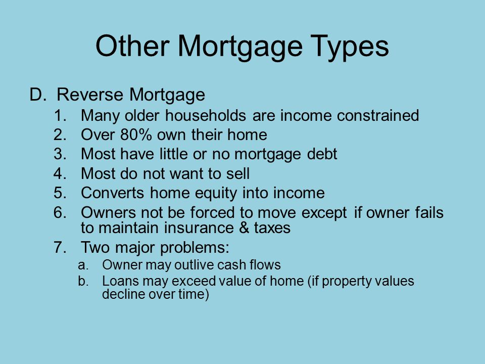 Other Mortgage Types D.Reverse Mortgage 1.Many older households are income constrained 2.Over 80% own their home 3.Most have little or no mortgage debt 4.Most do not want to sell 5.Converts home equity into income 6.Owners not be forced to move except if owner fails to maintain insurance & taxes 7.Two major problems: a.Owner may outlive cash flows b.Loans may exceed value of home (if property values decline over time)
