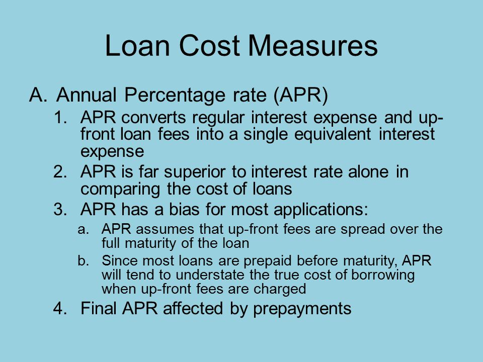 Loan Cost Measures A.Annual Percentage rate (APR) 1.APR converts regular interest expense and up- front loan fees into a single equivalent interest expense 2.APR is far superior to interest rate alone in comparing the cost of loans 3.APR has a bias for most applications: a.APR assumes that up-front fees are spread over the full maturity of the loan b.Since most loans are prepaid before maturity, APR will tend to understate the true cost of borrowing when up-front fees are charged 4.Final APR affected by prepayments