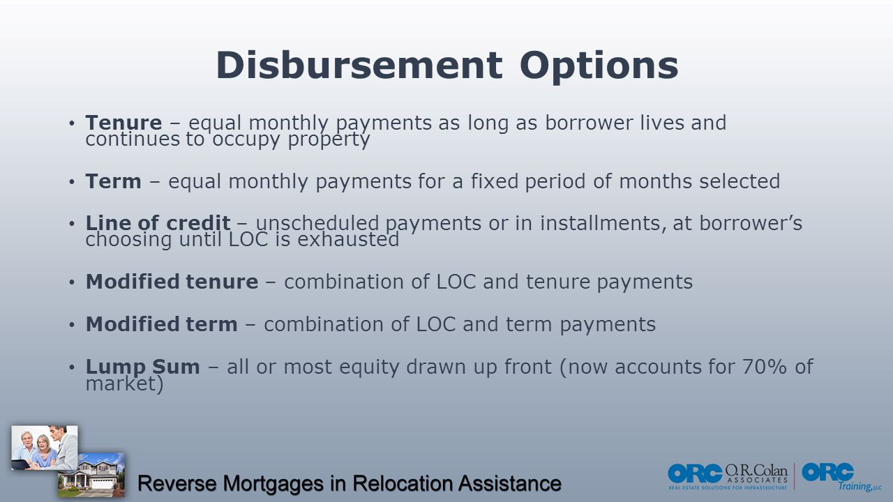 Disbursement Options Tenure – equal monthly payments as long as borrower lives and continues to occupy property Term – equal monthly payments for a fixed period of months selected Line of credit – unscheduled payments or in installments, at borrower's choosing until LOC is exhausted Modified tenure – combination of LOC and tenure payments Modified term – combination of LOC and term payments Lump Sum – all or most equity drawn up front (now accounts for 70% of market)