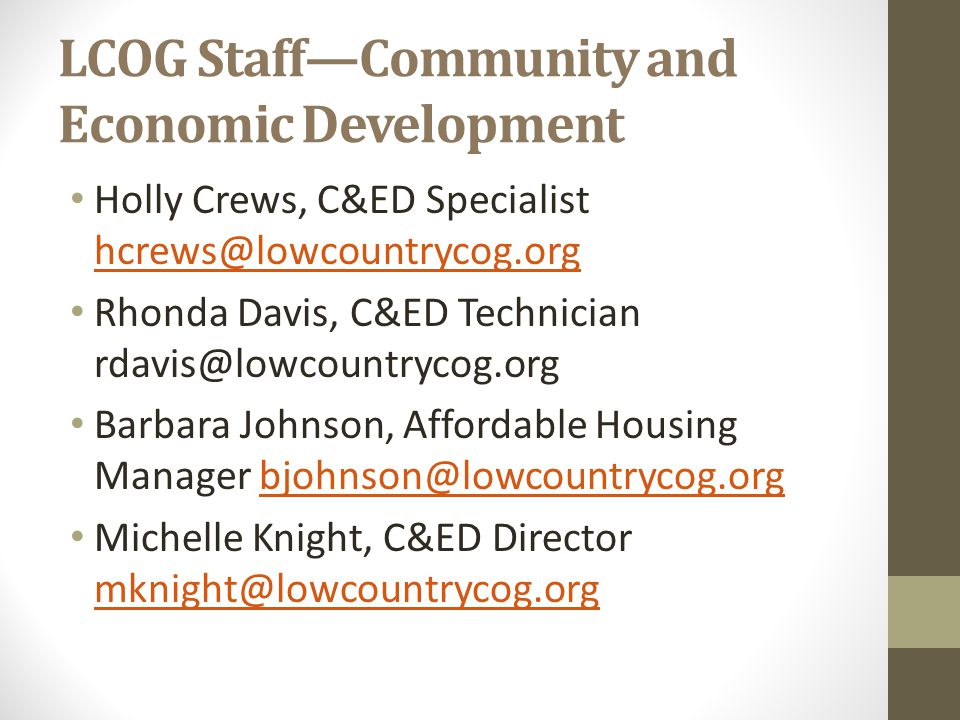 LCOG Staff—Community and Economic Development Holly Crews, C&ED Specialist hcrews@lowcountrycog.org hcrews@lowcountrycog.org Rhonda Davis, C&ED Technician rdavis@lowcountrycog.org Barbara Johnson, Affordable Housing Manager bjohnson@lowcountrycog.orgbjohnson@lowcountrycog.org Michelle Knight, C&ED Director mknight@lowcountrycog.org mknight@lowcountrycog.org