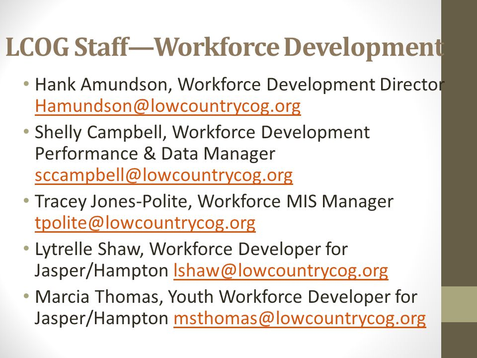 LCOG Staff—Workforce Development Hank Amundson, Workforce Development Director Hamundson@lowcountrycog.org Hamundson@lowcountrycog.org Shelly Campbell, Workforce Development Performance & Data Manager sccampbell@lowcountrycog.org sccampbell@lowcountrycog.org Tracey Jones-Polite, Workforce MIS Manager tpolite@lowcountrycog.org tpolite@lowcountrycog.org Lytrelle Shaw, Workforce Developer for Jasper/Hampton lshaw@lowcountrycog.orglshaw@lowcountrycog.org Marcia Thomas, Youth Workforce Developer for Jasper/Hampton msthomas@lowcountrycog.orgmsthomas@lowcountrycog.org