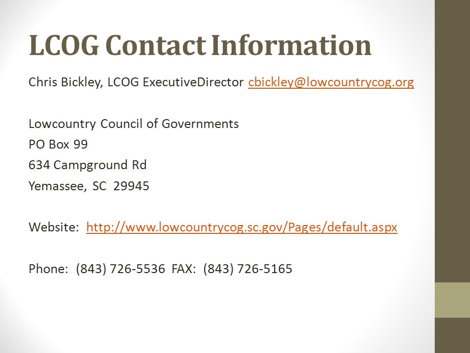LCOG Contact Information Chris Bickley, LCOG ExecutiveDirector cbickley@lowcountrycog.orgcbickley@lowcountrycog.org Lowcountry Council of Governments PO Box 99 634 Campground Rd Yemassee, SC 29945 Website: http://www.lowcountrycog.sc.gov/Pages/default.aspxhttp://www.lowcountrycog.sc.gov/Pages/default.aspx Phone: (843) 726-5536 FAX: (843) 726-5165