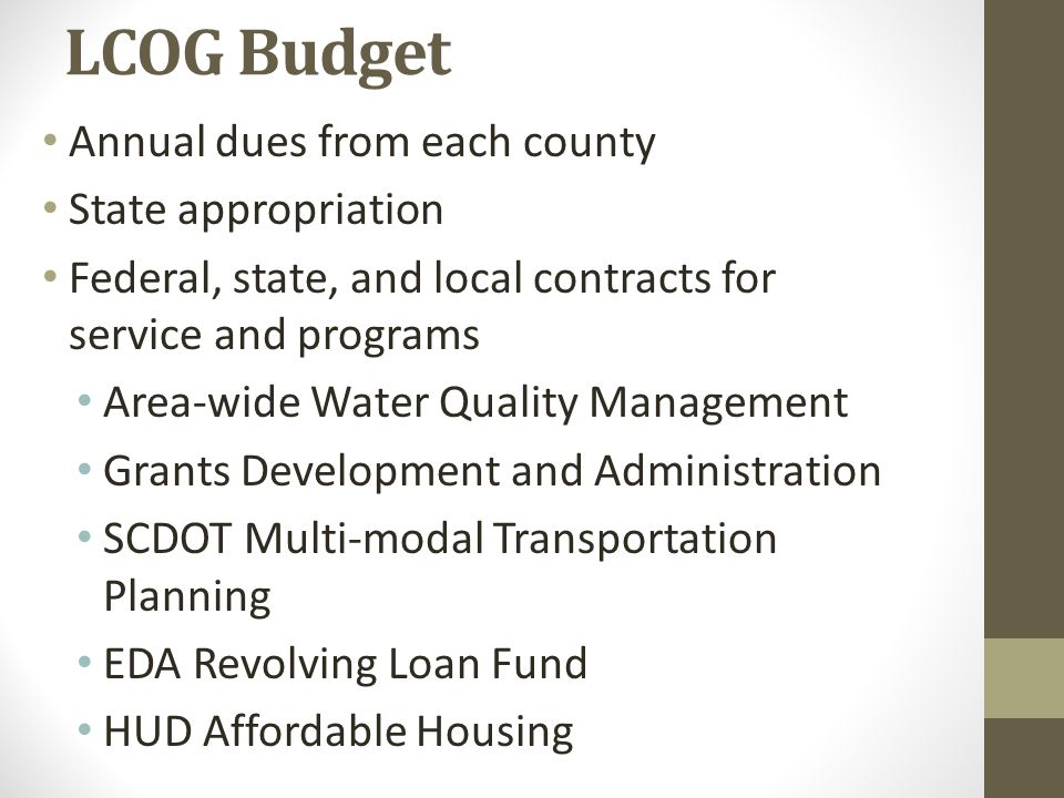 LCOG Budget Annual dues from each county State appropriation Federal, state, and local contracts for service and programs Area-wide Water Quality Management Grants Development and Administration SCDOT Multi-modal Transportation Planning EDA Revolving Loan Fund HUD Affordable Housing