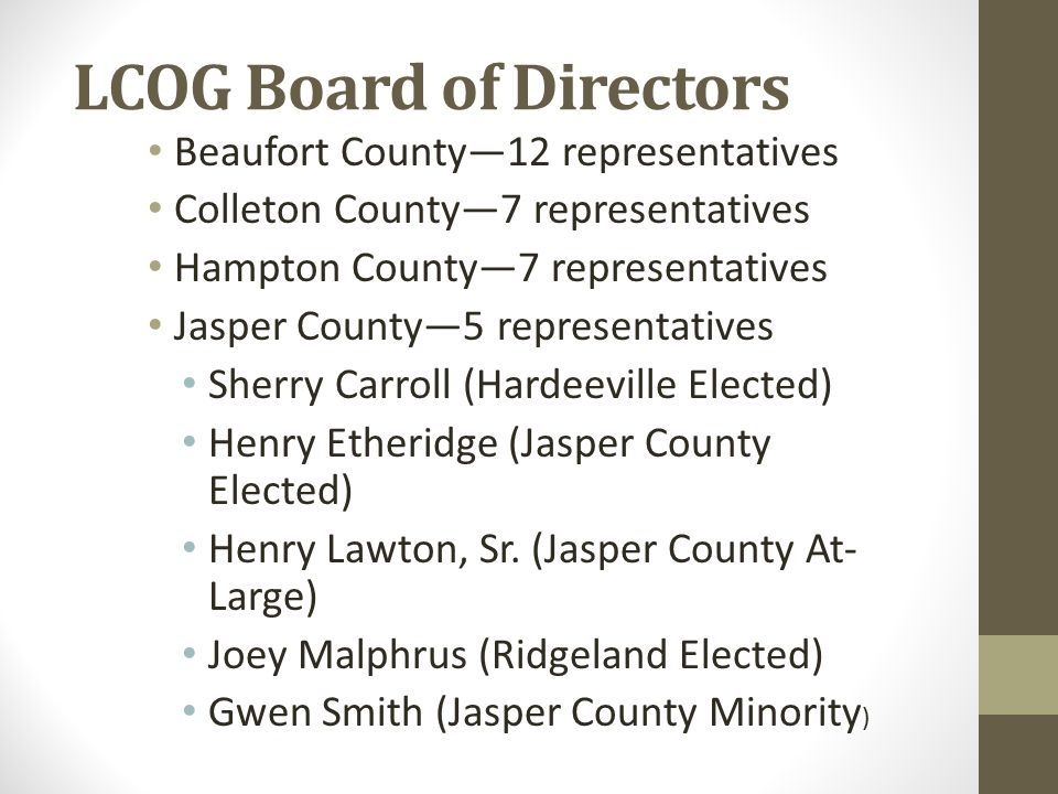 LCOG Board of Directors Beaufort County—12 representatives Colleton County—7 representatives Hampton County—7 representatives Jasper County—5 representatives Sherry Carroll (Hardeeville Elected) Henry Etheridge (Jasper County Elected) Henry Lawton, Sr.
