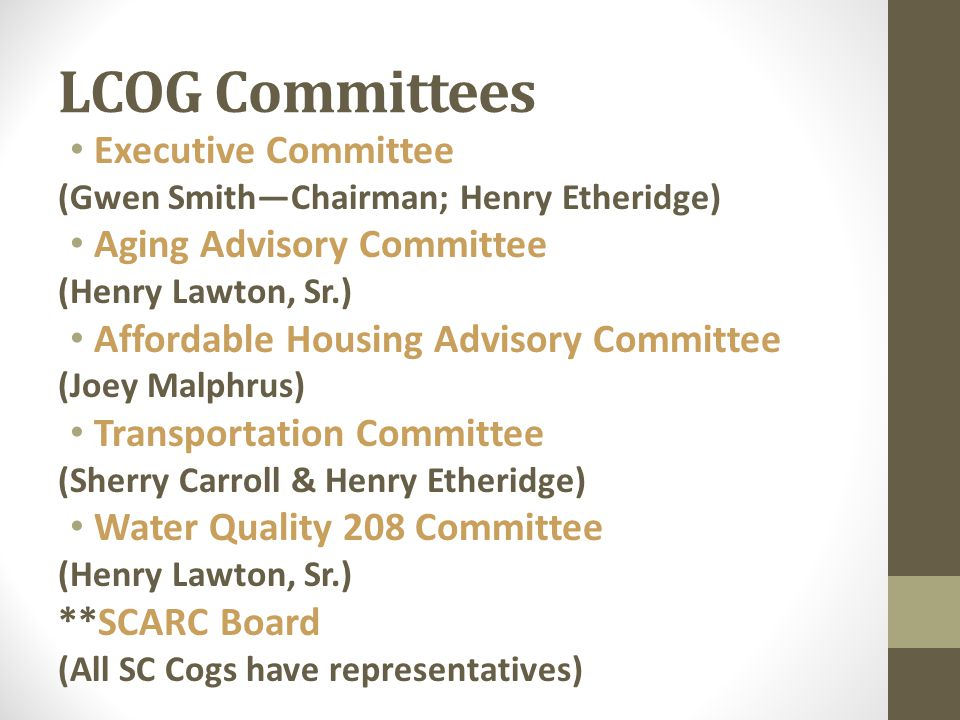 LCOG Committees Executive Committee (Gwen Smith—Chairman; Henry Etheridge) Aging Advisory Committee (Henry Lawton, Sr.) Affordable Housing Advisory Committee (Joey Malphrus) Transportation Committee (Sherry Carroll & Henry Etheridge) Water Quality 208 Committee (Henry Lawton, Sr.) **SCARC Board (All SC Cogs have representatives)