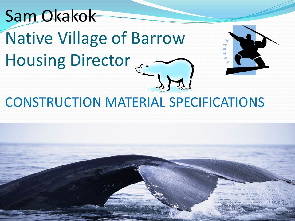 Sam Okakok Native Village of Barrow Housing Director CONSTRUCTION MATERIAL SPECIFICATIONS