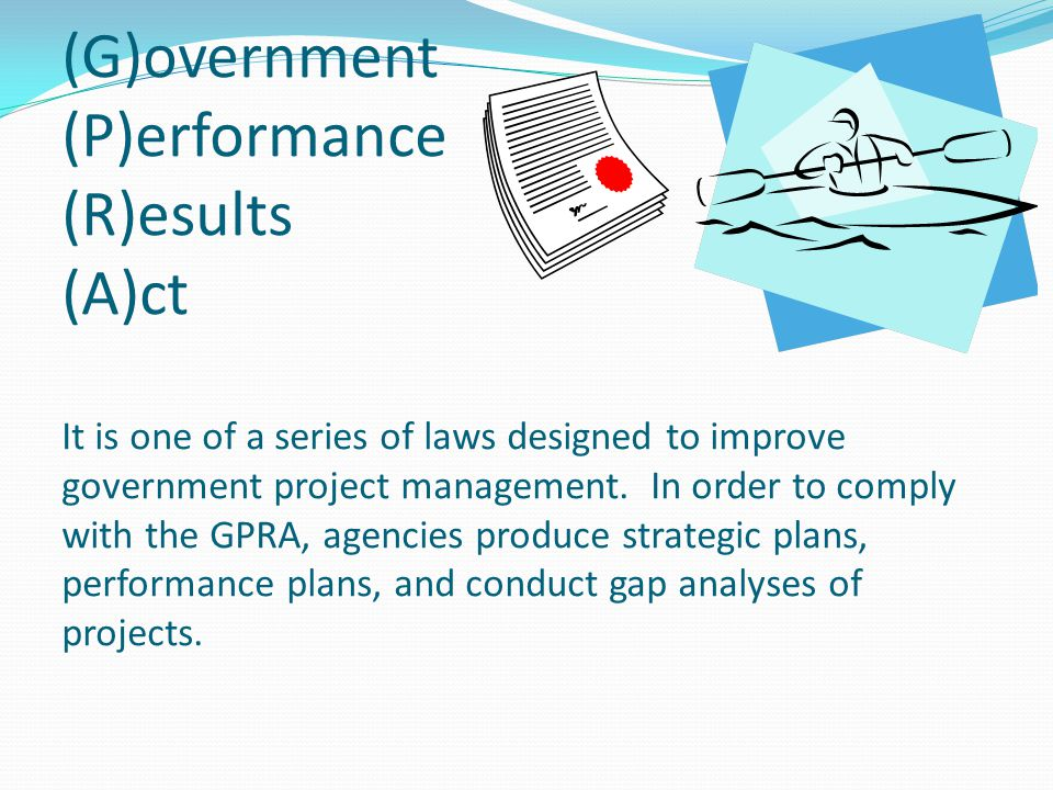 (G)overnment (P)erformance (R)esults (A)ct It is one of a series of laws designed to improve government project management.