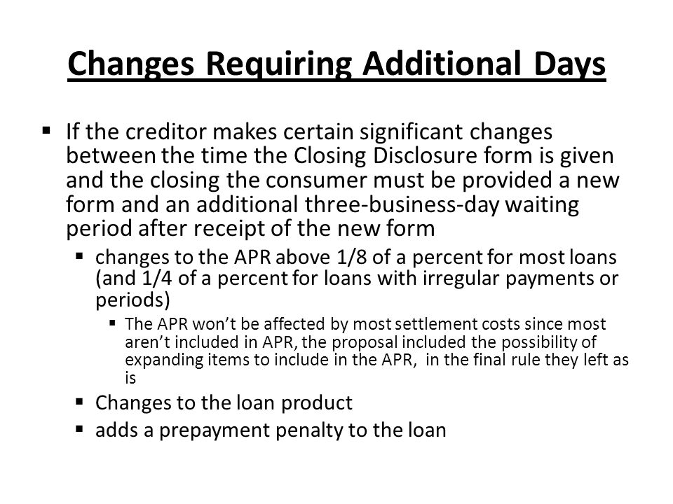 Changes Requiring Additional Days  If the creditor makes certain significant changes between the time the Closing Disclosure form is given and the cl