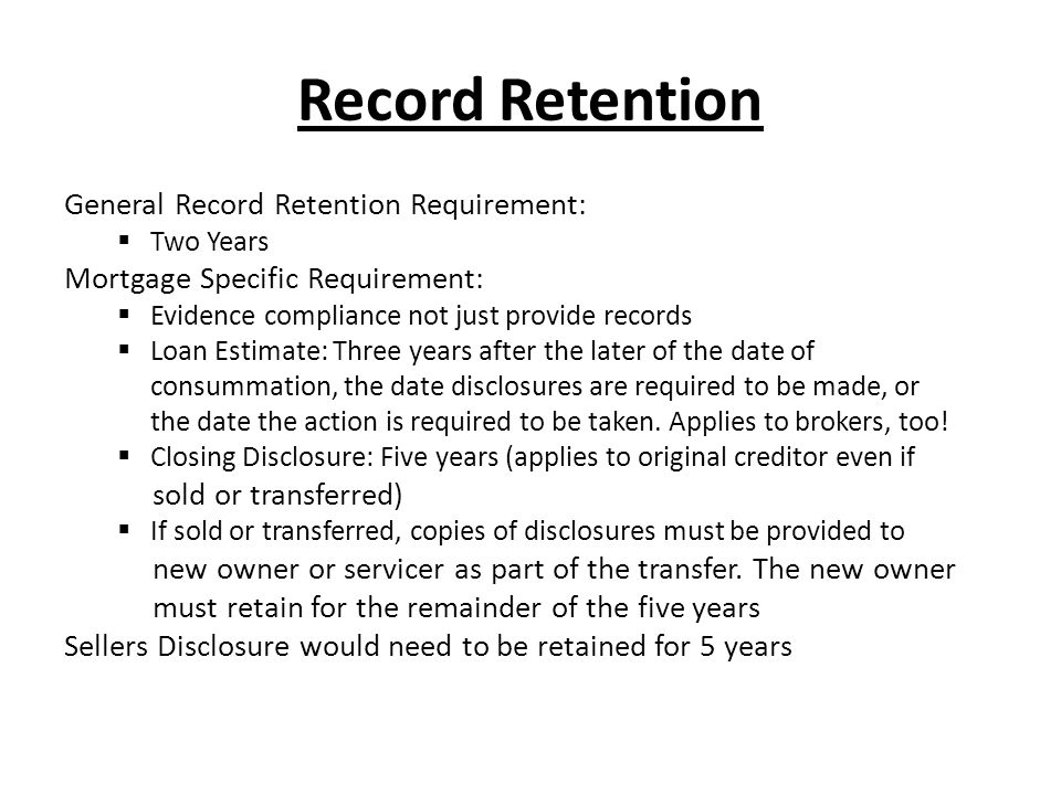 Record Retention General Record Retention Requirement:  Two Years Mortgage Specific Requirement:  Evidence compliance not just provide records  Loa