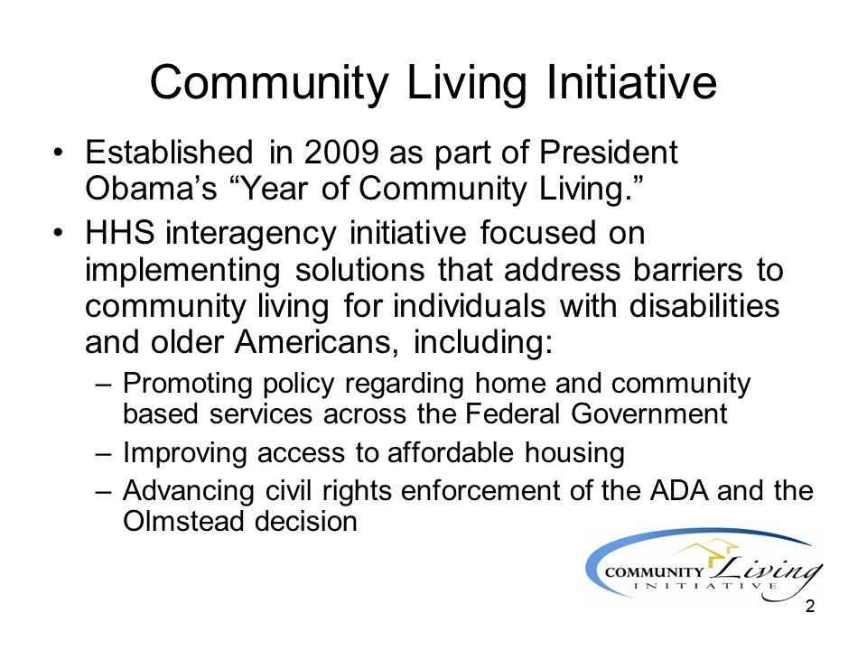"22 Community Living Initiative Established in 2009 as part of President Obama's ""Year of Community Living."" HHS interagency initiative focused on impl"