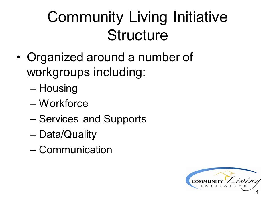 4 Community Living Initiative Structure Organized around a number of workgroups including: –Housing –Workforce –Services and Supports –Data/Quality –C