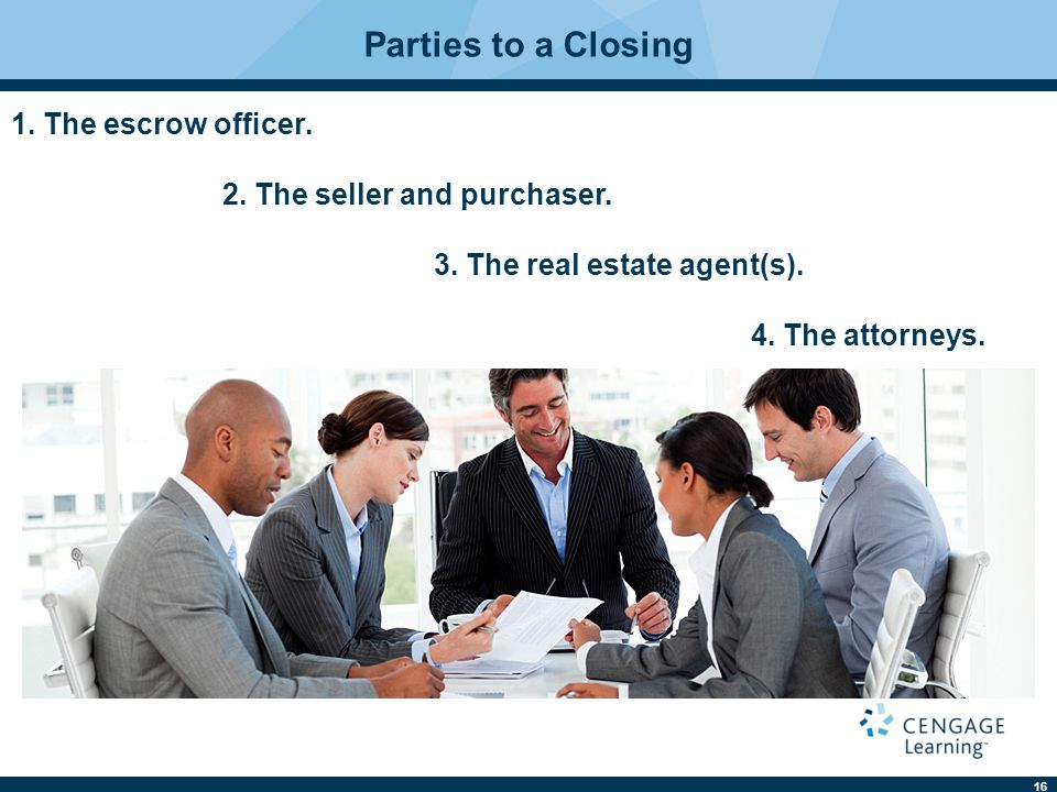 16 Parties to a Closing 1. The escrow officer. 2. The seller and purchaser. 3. The real estate agent(s). 4. The attorneys.