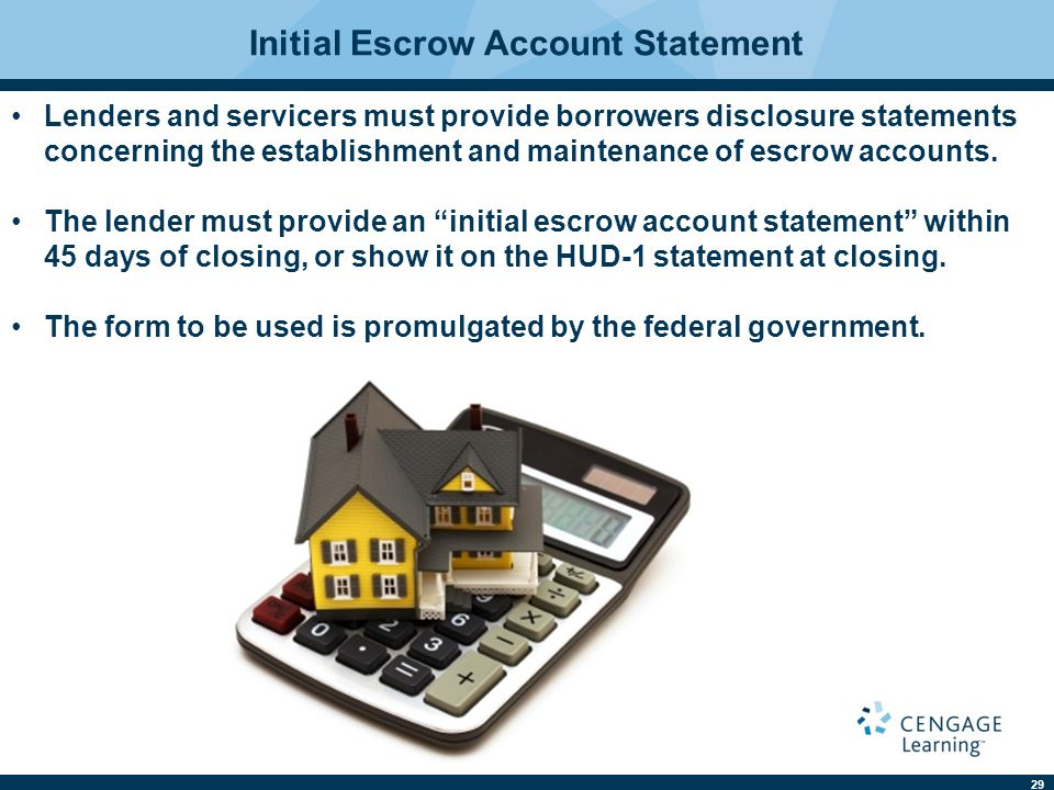 29 Lenders and servicers must provide borrowers disclosure statements concerning the establishment and maintenance of escrow accounts. The lender must