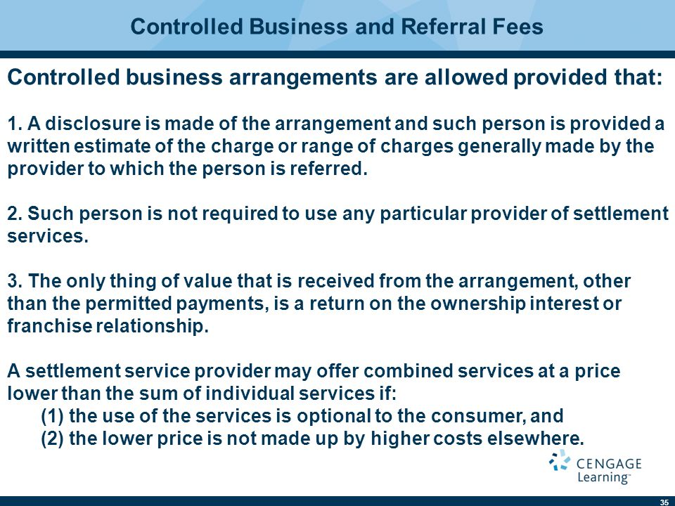 35 Controlled Business and Referral Fees Controlled business arrangements are allowed provided that: 1.