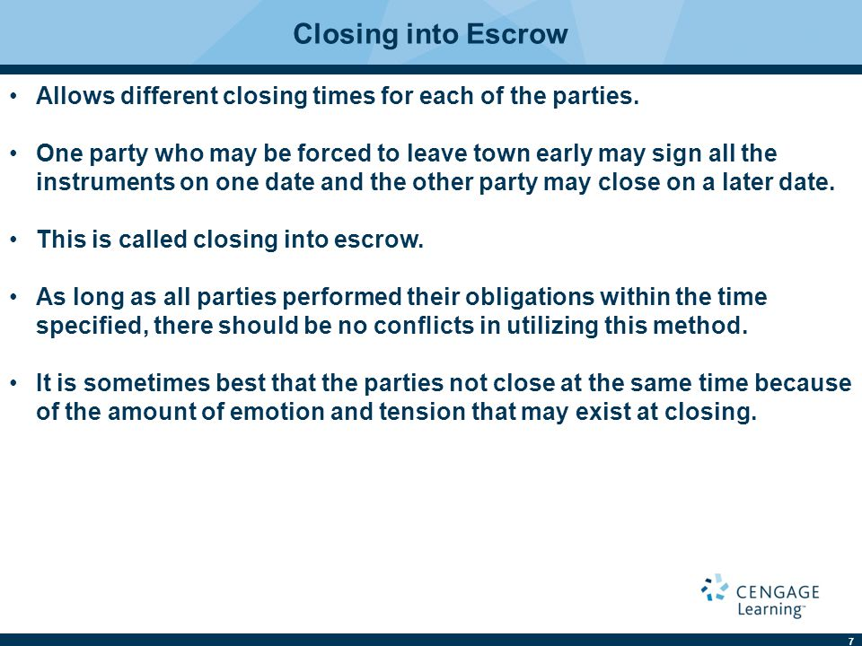 7 Closing into Escrow Allows different closing times for each of the parties. One party who may be forced to leave town early may sign all the instrum