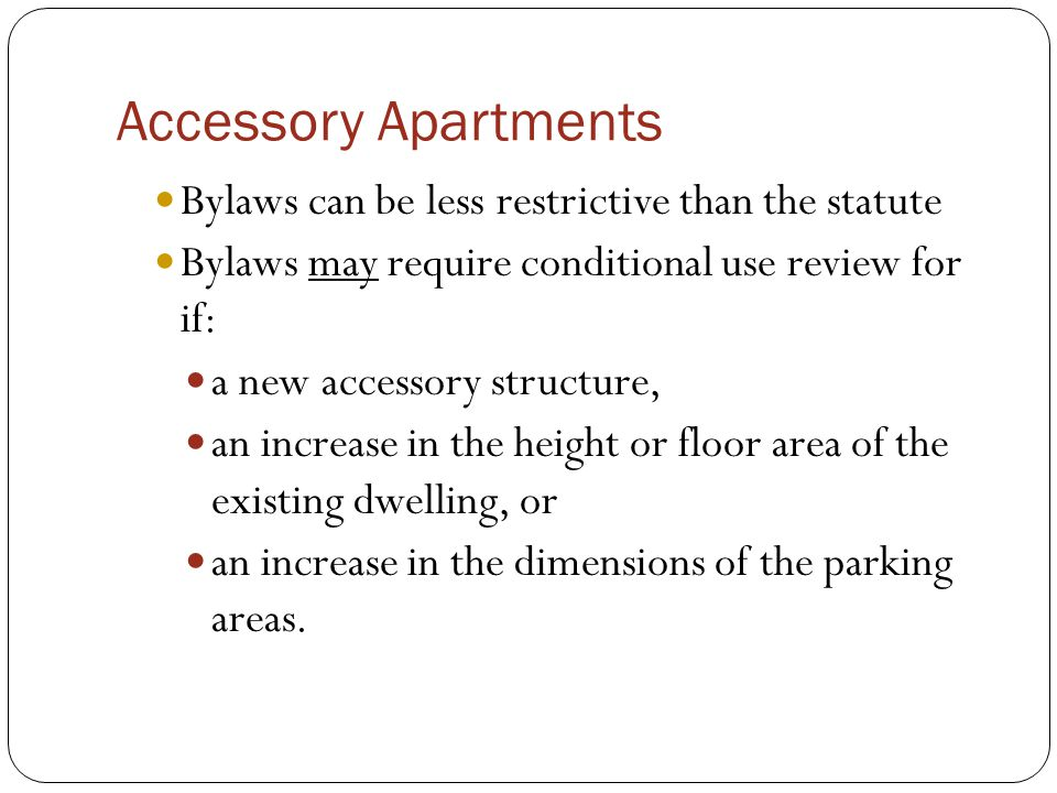 Accessory Apartments Bylaws can be less restrictive than the statute Bylaws may require conditional use review for if: a new accessory structure, an increase in the height or floor area of the existing dwelling, or an increase in the dimensions of the parking areas.