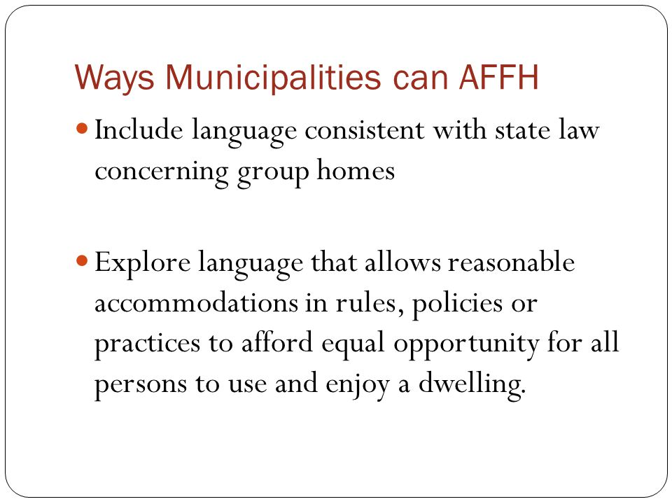 Ways Municipalities can AFFH Include language consistent with state law concerning group homes Explore language that allows reasonable accommodations in rules, policies or practices to afford equal opportunity for all persons to use and enjoy a dwelling.