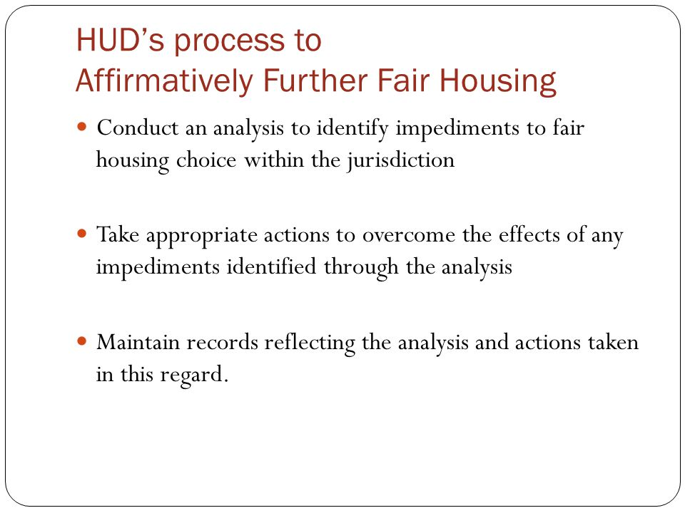 HUD's process to Affirmatively Further Fair Housing Conduct an analysis to identify impediments to fair housing choice within the jurisdiction Take appropriate actions to overcome the effects of any impediments identified through the analysis Maintain records reflecting the analysis and actions taken in this regard.