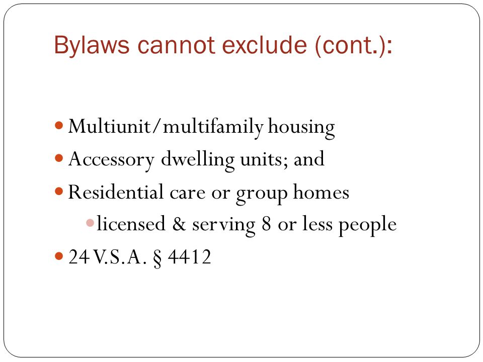 Bylaws cannot exclude (cont.): Multiunit/multifamily housing Accessory dwelling units; and Residential care or group homes licensed & serving 8 or less people 24 V.S.A.