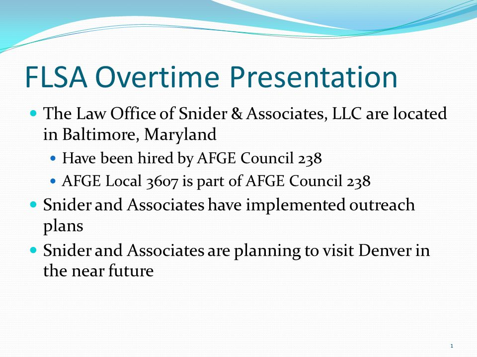 FLSA Overtime Presentation The Law Office of Snider & Associates, LLC are located in Baltimore, Maryland Have been hired by AFGE Council 238 AFGE Local 3607 is part of AFGE Council 238 Snider and Associates have implemented outreach plans Snider and Associates are planning to visit Denver in the near future 1