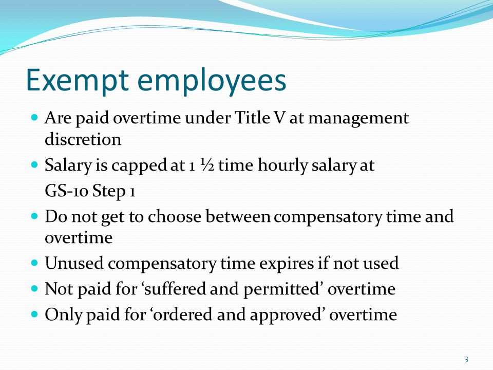 Exempt employees Are paid overtime under Title V at management discretion Salary is capped at 1 ½ time hourly salary at GS-10 Step 1 Do not get to choose between compensatory time and overtime Unused compensatory time expires if not used Not paid for 'suffered and permitted' overtime Only paid for 'ordered and approved' overtime 3