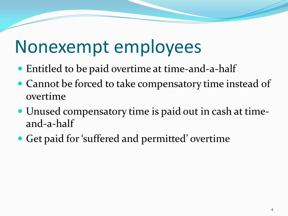 Nonexempt employees Entitled to be paid overtime at time-and-a-half Cannot be forced to take compensatory time instead of overtime Unused compensatory time is paid out in cash at time- and-a-half Get paid for 'suffered and permitted' overtime 4
