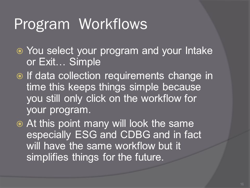 Program Workflows  You select your program and your Intake or Exit… Simple  If data collection requirements change in time this keeps things simple