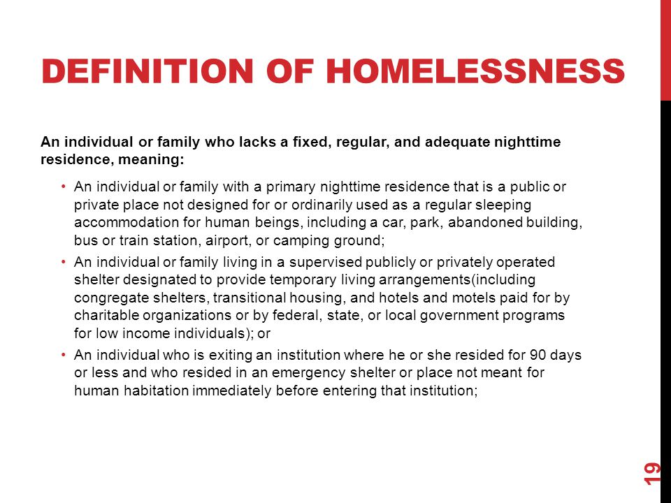 DEFINITION OF HOMELESSNESS An individual or family who lacks a fixed, regular, and adequate nighttime residence, meaning: An individual or family with
