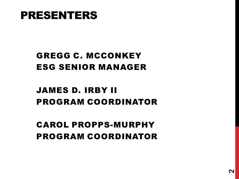 PRESENTERS GREGG C. MCCONKEY ESG SENIOR MANAGER JAMES D. IRBY II PROGRAM COORDINATOR CAROL PROPPS-MURPHY PROGRAM COORDINATOR 2