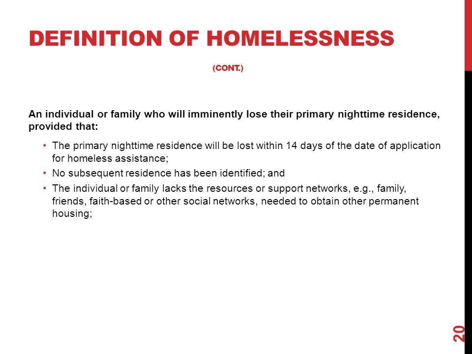 DEFINITION OF HOMELESSNESS (CONT.) An individual or family who will imminently lose their primary nighttime residence, provided that: The primary nigh