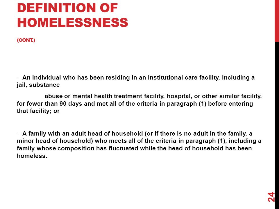 DEFINITION OF HOMELESSNESS ( CONT.) — An individual who has been residing in an institutional care facility, including a jail, substance abuse or ment