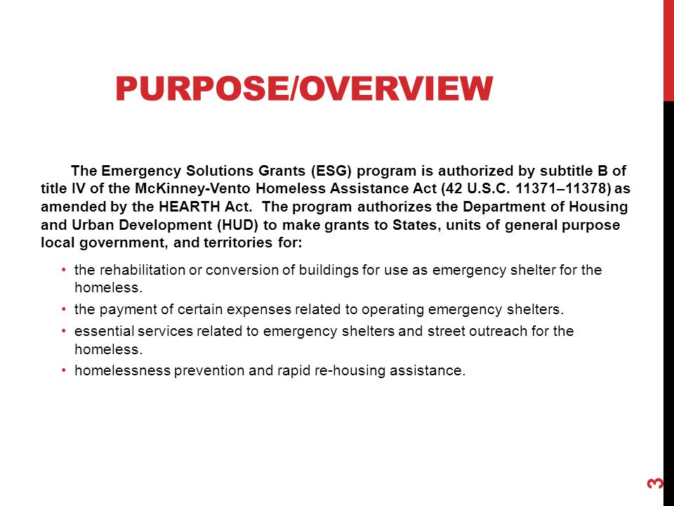 PURPOSE/OVERVIEW The Emergency Solutions Grants (ESG) program is authorized by subtitle B of title IV of the McKinney-Vento Homeless Assistance Act (4