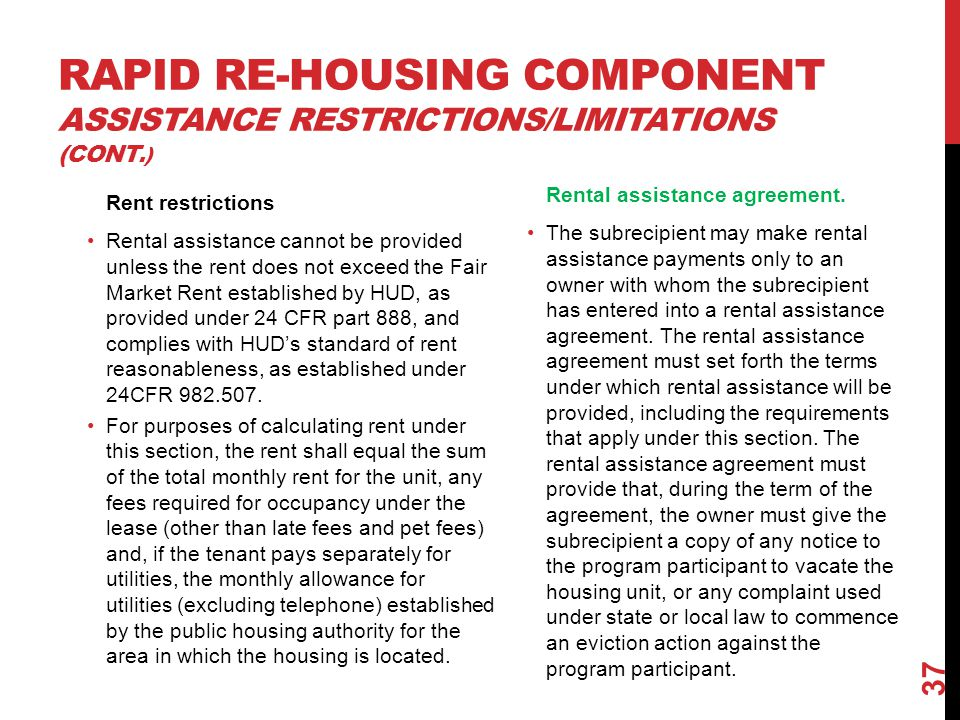 RAPID RE-HOUSING COMPONENT ASSISTANCE RESTRICTIONS/LIMITATIONS (CONT.) Rent restrictions Rental assistance cannot be provided unless the rent does not